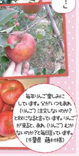 毎年りんご楽しみにしています。父がいつもあれ(りんご)注文しないのか?と秋になると言っています。りんごが来ると、あれ(りんご)むかないのか?と毎日言っています。(千葉県 藤村様)